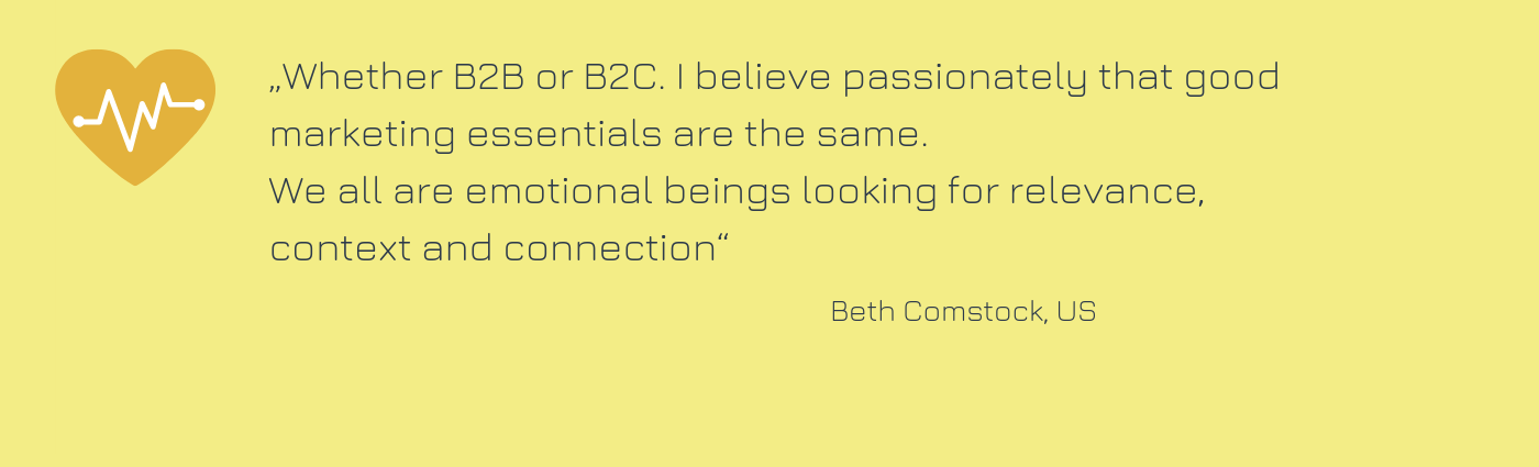 "Zitat von Beth Comstock: ""Whether B2B or B2C. I believe passionately that good marketing essentials are the same. We all are emotional beings looking for relevance, context and connection."""